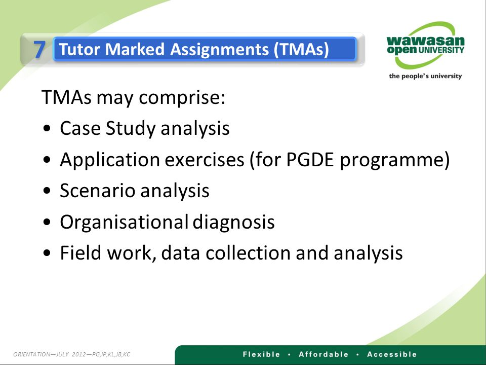 TMAs may comprise: Case Study analysis Application exercises (for PGDE programme) Scenario analysis Organisational diagnosis Field work, data collection and analysis 7 7 Tutor Marked Assignments (TMAs) ORIENTATION—JULY 2012—PG,IP,KL,JB,KC