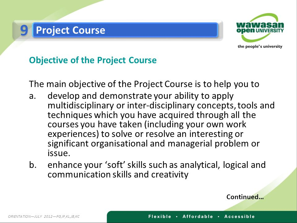 Objective of the Project Course The main objective of the Project Course is to help you to a.develop and demonstrate your ability to apply multidisciplinary or inter-disciplinary concepts, tools and techniques which you have acquired through all the courses you have taken (including your own work experiences) to solve or resolve an interesting or significant organisational and managerial problem or issue.