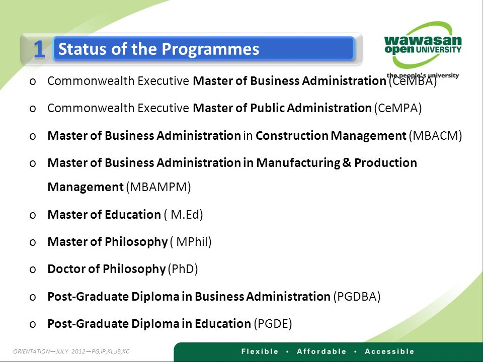 oCommonwealth Executive Master of Business Administration (CeMBA) oCommonwealth Executive Master of Public Administration (CeMPA) oMaster of Business Administration in Construction Management (MBACM) oMaster of Business Administration in Manufacturing & Production Management (MBAMPM) oMaster of Education ( M.Ed) oMaster of Philosophy ( MPhil) oDoctor of Philosophy (PhD) oPost-Graduate Diploma in Business Administration (PGDBA) oPost-Graduate Diploma in Education (PGDE) 1 1 Status of the Programmes ORIENTATION—JULY 2012—PG,IP,KL,JB,KC