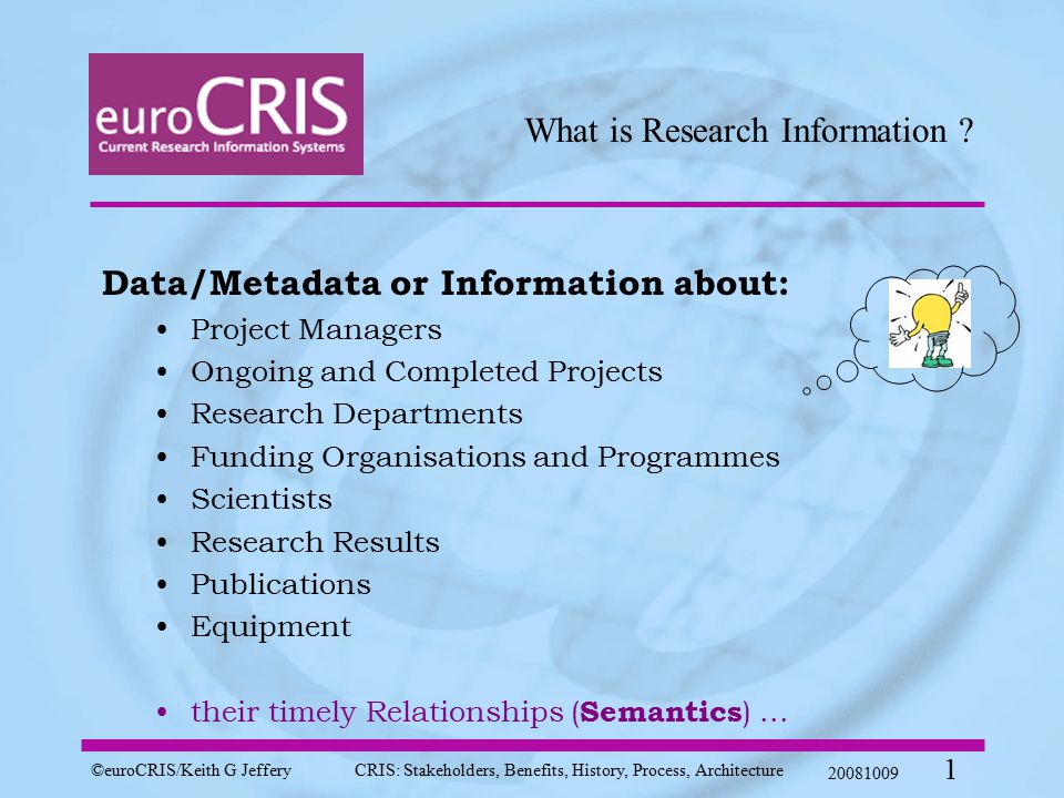 ©euroCRIS/Keith G JefferyCRIS: Stakeholders, Benefits, History, Process, Architecture 20081009 1 What is Research Information .