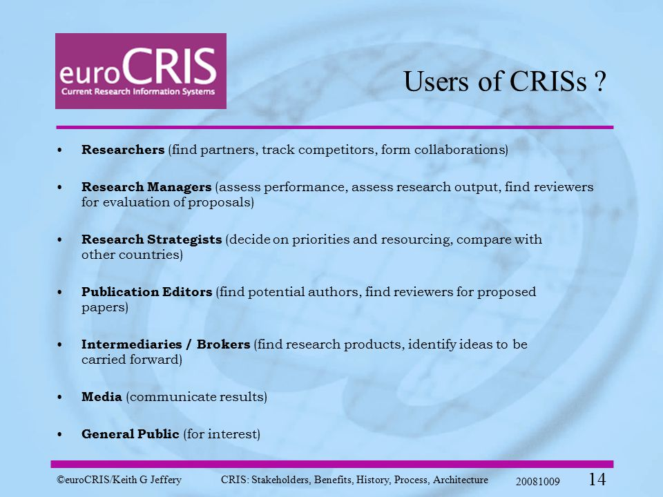©euroCRIS/Keith G JefferyCRIS: Stakeholders, Benefits, History, Process, Architecture 20081009 14 Users of CRISs .