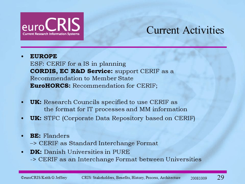 ©euroCRIS/Keith G JefferyCRIS: Stakeholders, Benefits, History, Process, Architecture 20081009 29 Current Activities EUROPE ESF: CERIF for a IS in planning CORDIS, EC R&D Service: support CERIF as a Recommendation to Member State EuroHORCS: Recommendation for CERIF; UK: Research Councils specified to use CERIF as the format for IT processes and MM information UK: STFC (Corporate Data Repository based on CERIF) BE: Flanders –> CERIF as Standard Interchange Format DK: Danish Universities in PURE -> CERIF as an Interchange Format between Universities