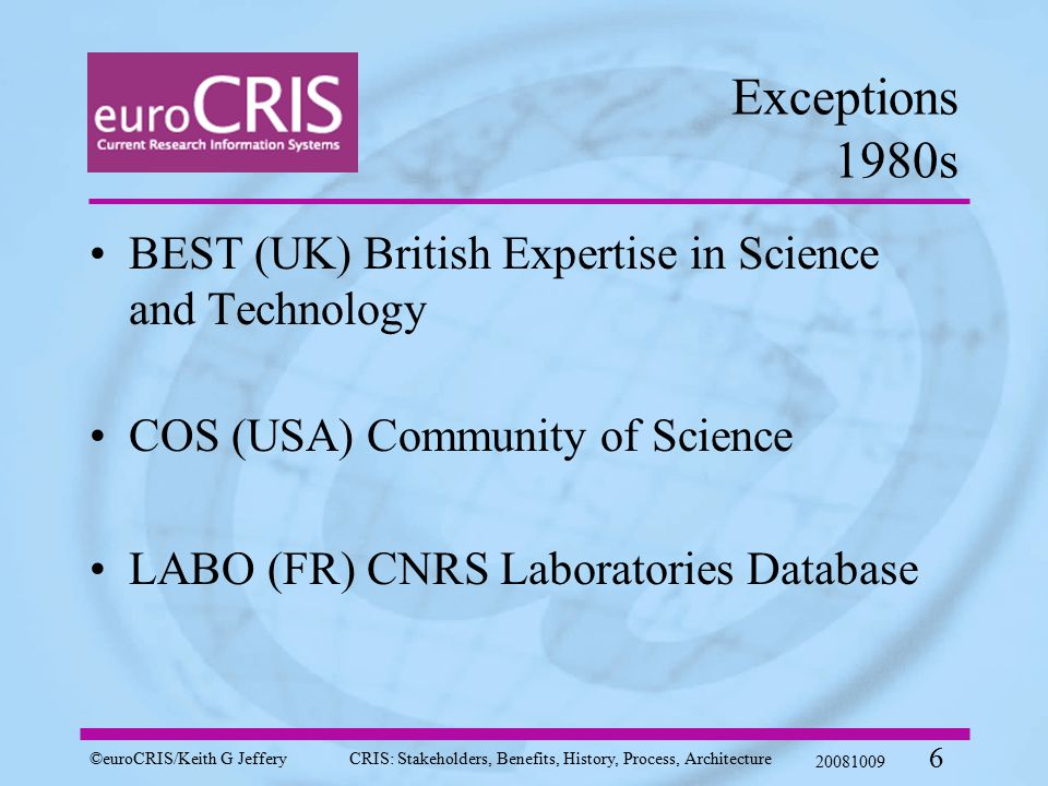 ©euroCRIS/Keith G JefferyCRIS: Stakeholders, Benefits, History, Process, Architecture 20081009 6 Exceptions 1980s BEST (UK) British Expertise in Science and Technology COS (USA) Community of Science LABO (FR) CNRS Laboratories Database