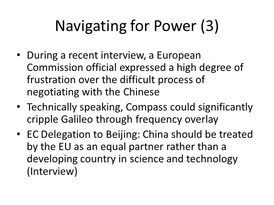 Navigating for Power (3) During a recent interview, a European Commission official expressed a high degree of frustration over the difficult process of negotiating with the Chinese Technically speaking, Compass could significantly cripple Galileo through frequency overlay EC Delegation to Beijing: China should be treated by the EU as an equal partner rather than a developing country in science and technology (Interview)