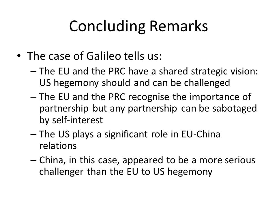 Concluding Remarks The case of Galileo tells us: – The EU and the PRC have a shared strategic vision: US hegemony should and can be challenged – The EU and the PRC recognise the importance of partnership but any partnership can be sabotaged by self-interest – The US plays a significant role in EU-China relations – China, in this case, appeared to be a more serious challenger than the EU to US hegemony