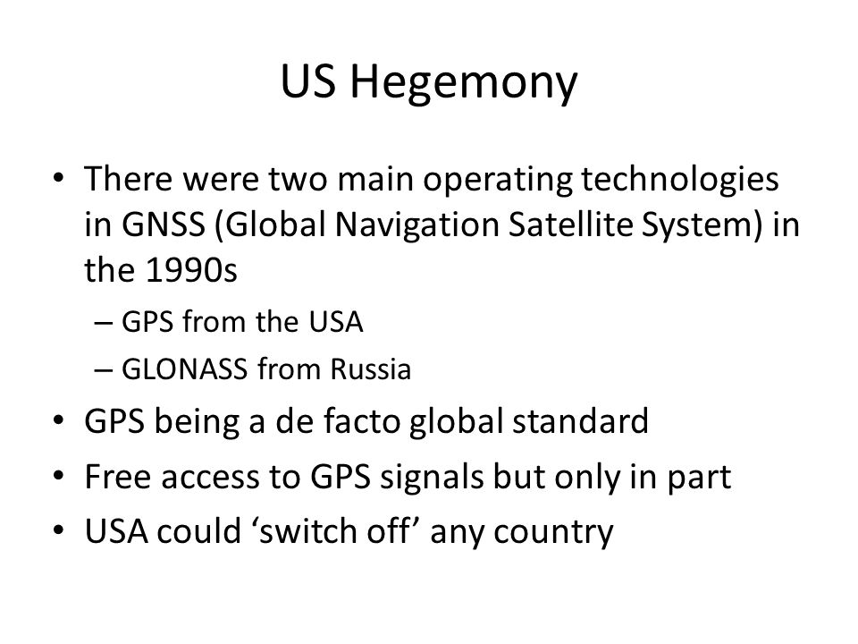 US Hegemony There were two main operating technologies in GNSS (Global Navigation Satellite System) in the 1990s – GPS from the USA – GLONASS from Russia GPS being a de facto global standard Free access to GPS signals but only in part USA could 'switch off' any country