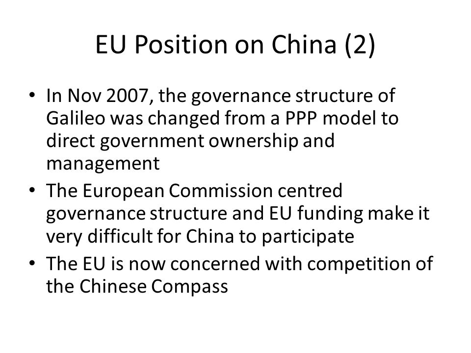 EU Position on China (2) In Nov 2007, the governance structure of Galileo was changed from a PPP model to direct government ownership and management The European Commission centred governance structure and EU funding make it very difficult for China to participate The EU is now concerned with competition of the Chinese Compass