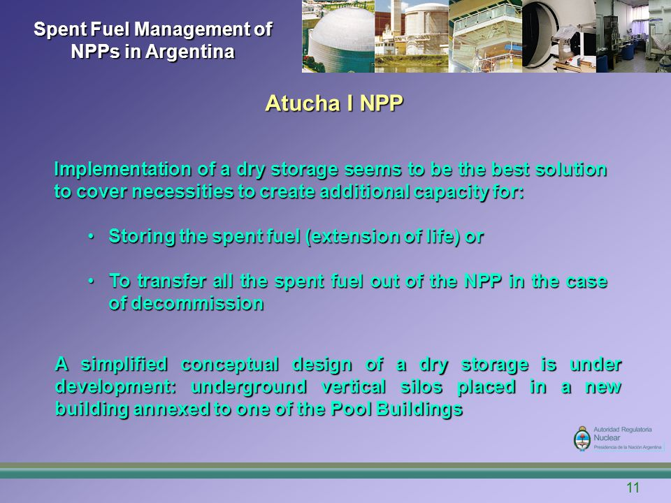 Spent Fuel Management of NPPs in Argentina A simplified conceptual design of a dry storage is under development: underground vertical silos placed in a new building annexed to one of the Pool Buildings Implementation of a dry storage seems to be the best solution to cover necessities to create additional capacity for: Storing the spent fuel (extension of life) orStoring the spent fuel (extension of life) or To transfer all the spent fuel out of the NPP in the case of decommissionTo transfer all the spent fuel out of the NPP in the case of decommission Atucha I NPP 11