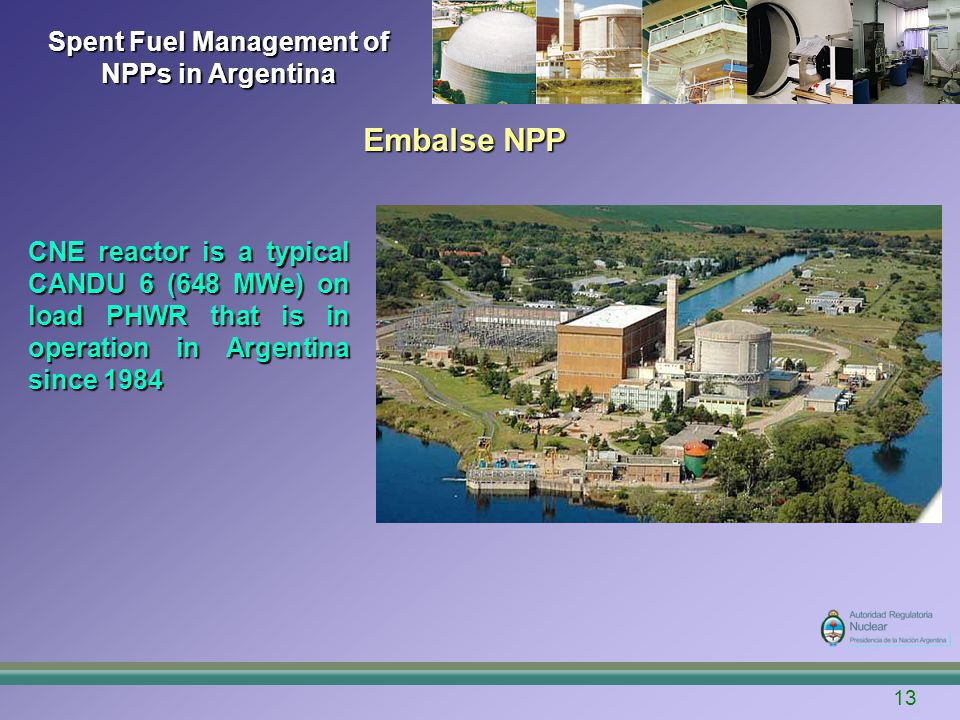13 Spent Fuel Management of NPPs in Argentina Embalse NPP CNE reactor is a typical CANDU 6 (648 MWe) on load PHWR that is in operation in Argentina si