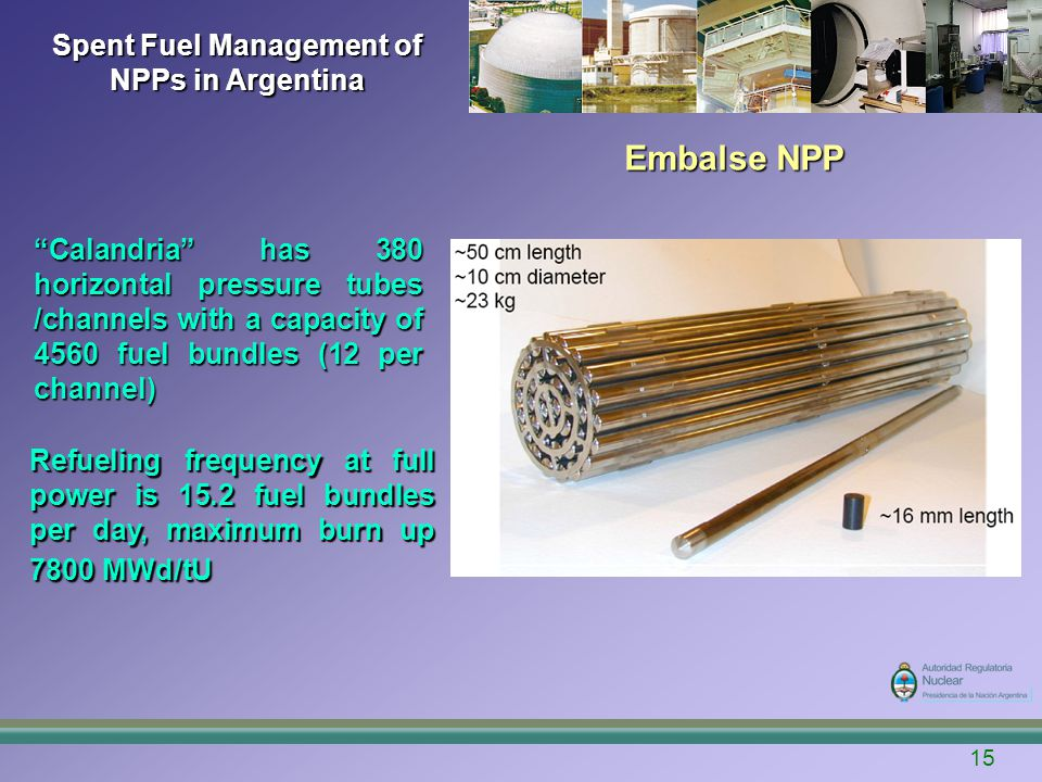 15 Spent Fuel Management of NPPs in Argentina Embalse NPP Refueling frequency at full power is 15.2 fuel bundles per day, maximum burn up 7800 MWd/tU Calandria has 380 horizontal pressure tubes /channels with a capacity of 4560 fuel bundles (12 per channel)