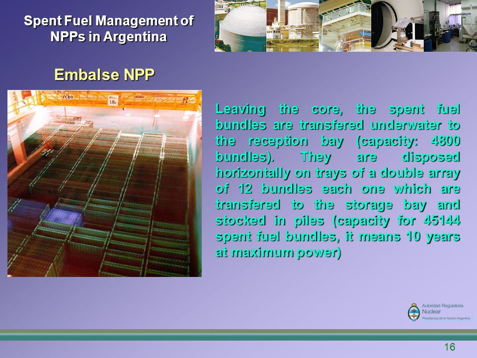 16 Spent Fuel Management of NPPs in Argentina Embalse NPP Leaving the core, the spent fuel bundles are transfered underwater to the reception bay (capacity: 4800 bundles).
