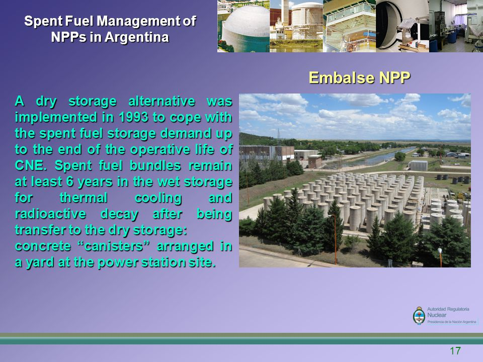 Spent Fuel Management of NPPs in Argentina Embalse NPP 17 A dry storage alternative was implemented in 1993 to cope with the spent fuel storage demand
