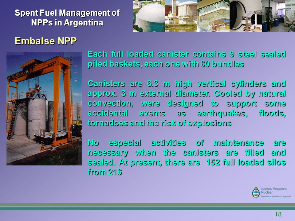Spent Fuel Management of NPPs in Argentina Embalse NPP 18 Each full loaded canister contains 9 steel sealed piled baskets, each one with 60 bundles Canisters are 6.3 m high vertical cylinders and approx.