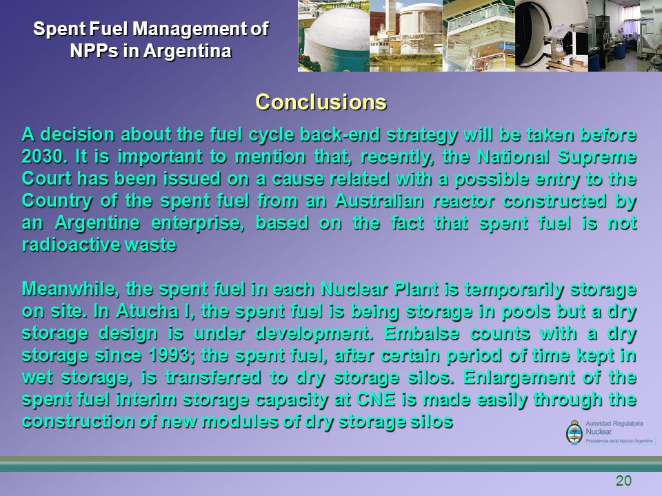 Spent Fuel Management of NPPs in Argentina 20 Conclusions A decision about the fuel cycle back-end strategy will be taken before 2030.