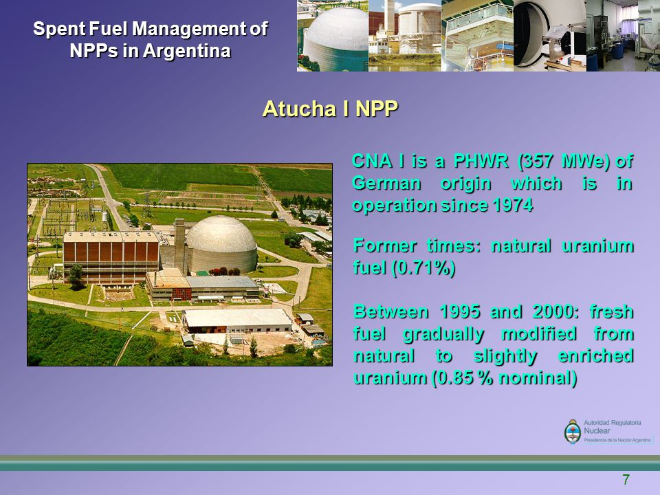 7 Spent Fuel Management of NPPs in Argentina CNA I is a PHWR (357 MWe) of German origin which is in operation since 1974 Former times: natural uranium