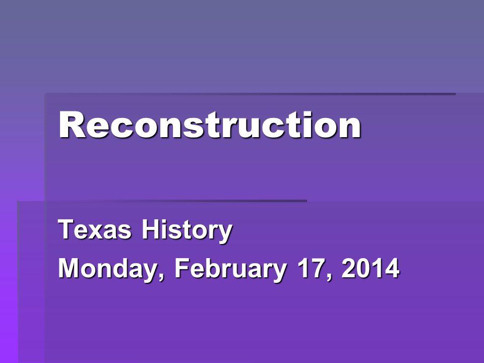 Reconstruction Texas History Monday, February 17, 2014