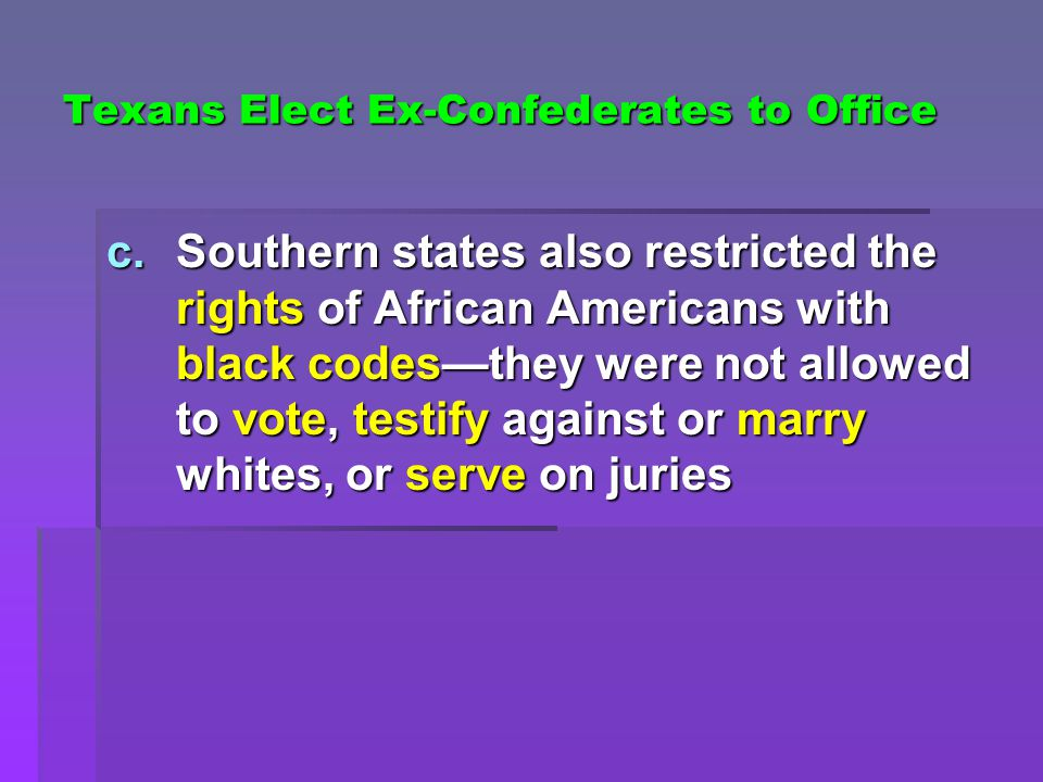Texans Elect Ex-Confederates to Office c.Southern states also restricted the rights of African Americans with black codes—they were not allowed to vot