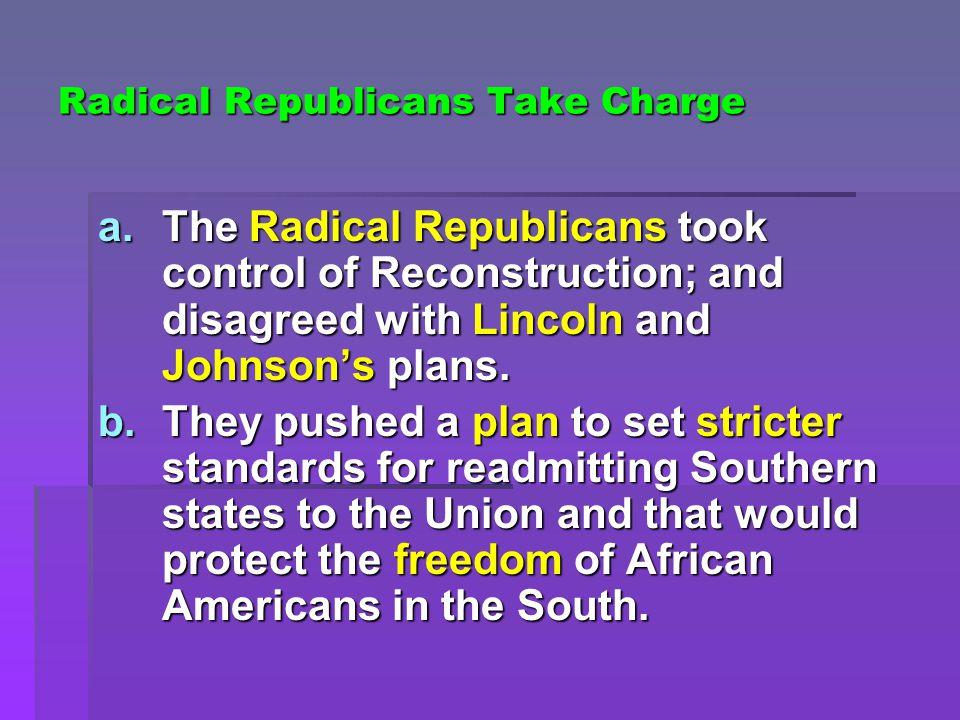 Radical Republicans Take Charge a.The Radical Republicans took control of Reconstruction; and disagreed with Lincoln and Johnson's plans.