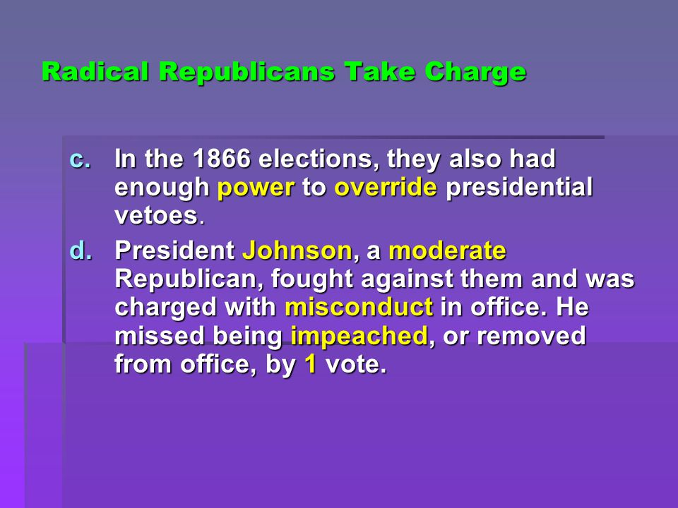 Radical Republicans Take Charge c.In the 1866 elections, they also had enough power to override presidential vetoes.