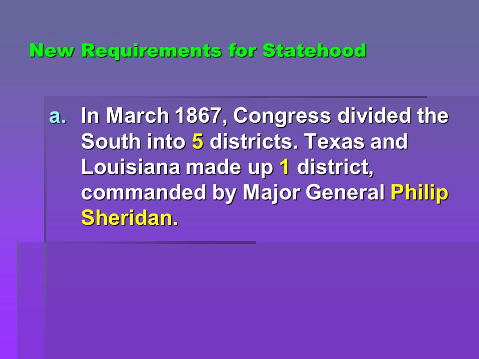 New Requirements for Statehood a.In March 1867, Congress divided the South into 5 districts. Texas and Louisiana made up 1 district, commanded by Majo