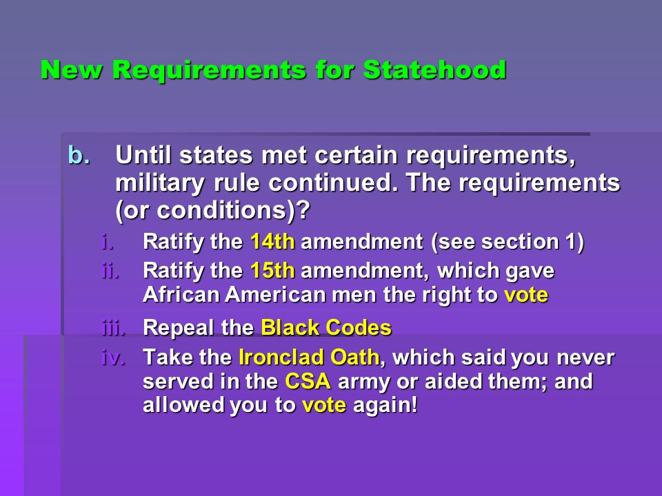 New Requirements for Statehood b.Until states met certain requirements, military rule continued. The requirements (or conditions)? i.Ratify the 14th a