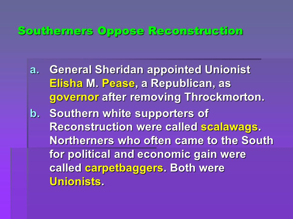 Southerners Oppose Reconstruction a.General Sheridan appointed Unionist Elisha M. Pease, a Republican, as governor after removing Throckmorton. b.Sout