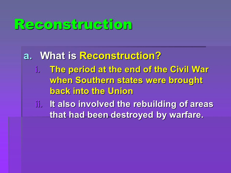 Reconstruction a.What is Reconstruction? i.The period at the end of the Civil War when Southern states were brought back into the Union ii.It also inv