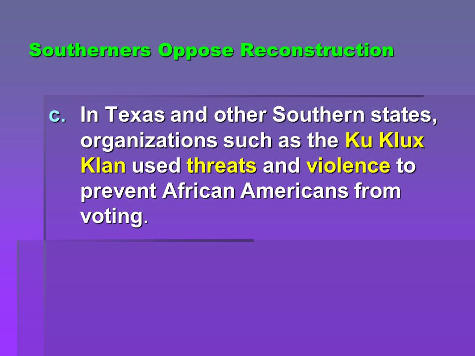 Southerners Oppose Reconstruction c.In Texas and other Southern states, organizations such as the Ku Klux Klan used threats and violence to prevent African Americans from voting.
