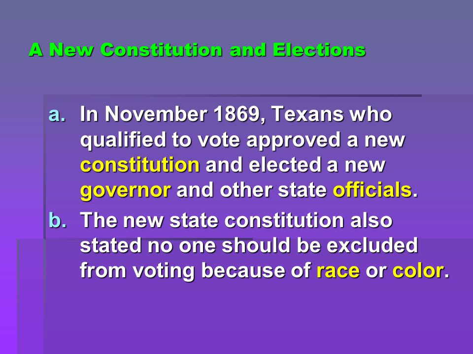 A New Constitution and Elections a.In November 1869, Texans who qualified to vote approved a new constitution and elected a new governor and other state officials.