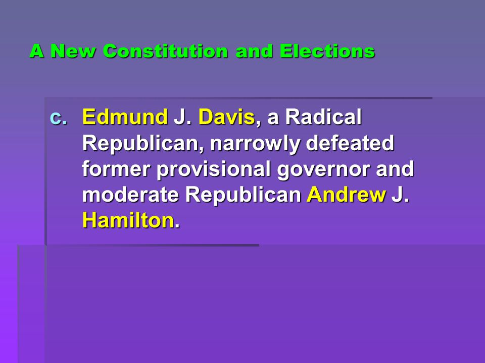 A New Constitution and Elections c.Edmund J. Davis, a Radical Republican, narrowly defeated former provisional governor and moderate Republican Andrew