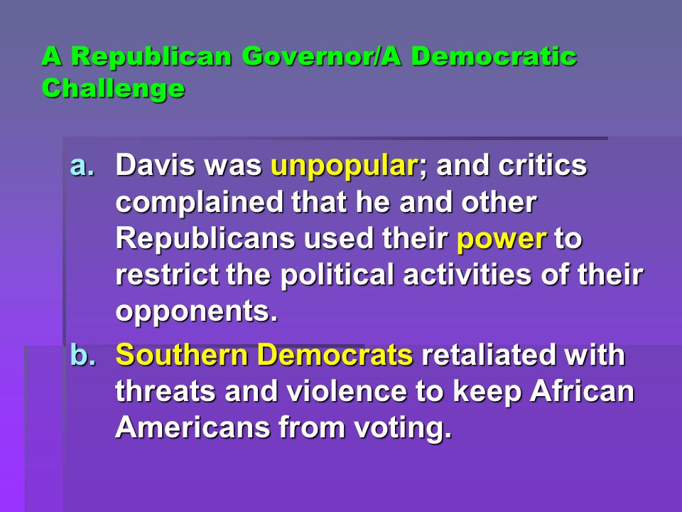 A Republican Governor/A Democratic Challenge a.Davis was unpopular; and critics complained that he and other Republicans used their power to restrict the political activities of their opponents.