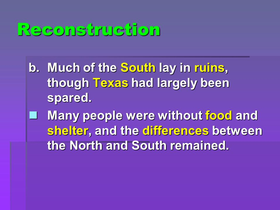 Reconstruction b.Much of the South lay in ruins, though Texas had largely been spared. Many people were without food and shelter, and the differences