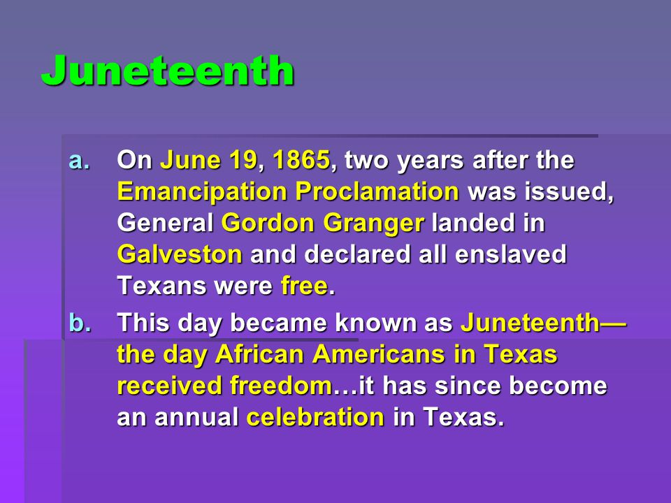 Juneteenth a.On June 19, 1865, two years after the Emancipation Proclamation was issued, General Gordon Granger landed in Galveston and declared all enslaved Texans were free.