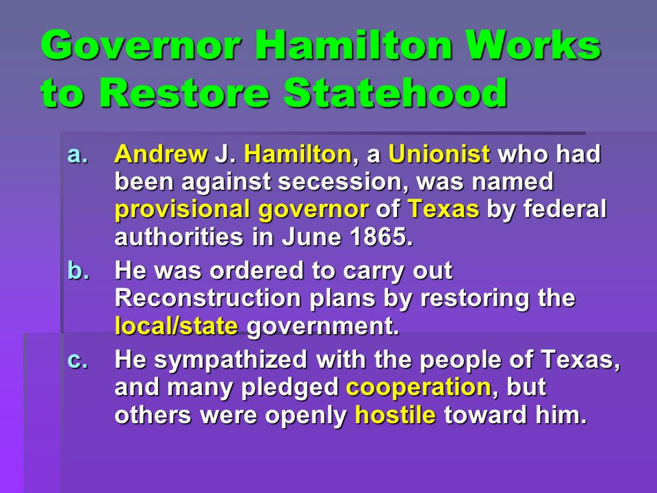 Governor Hamilton Works to Restore Statehood a.Andrew J. Hamilton, a Unionist who had been against secession, was named provisional governor of Texas