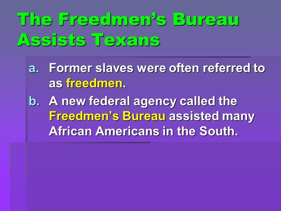 The Freedmen's Bureau Assists Texans a.Former slaves were often referred to as freedmen. b.A new federal agency called the Freedmen's Bureau assisted