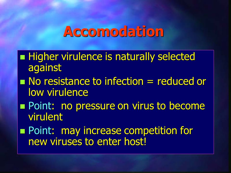 Accomodation n Higher virulence is naturally selected against n No resistance to infection = reduced or low virulence n Point: no pressure on virus to