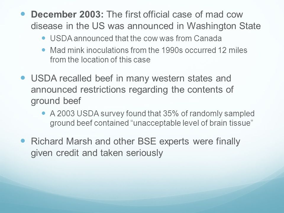 December 2003: The first official case of mad cow disease in the US was announced in Washington State USDA announced that the cow was from Canada Mad mink inoculations from the 1990s occurred 12 miles from the location of this case USDA recalled beef in many western states and announced restrictions regarding the contents of ground beef A 2003 USDA survey found that 35% of randomly sampled ground beef contained unacceptable level of brain tissue Richard Marsh and other BSE experts were finally given credit and taken seriously