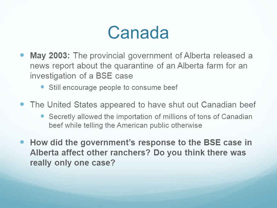 Canada May 2003: The provincial government of Alberta released a news report about the quarantine of an Alberta farm for an investigation of a BSE case Still encourage people to consume beef The United States appeared to have shut out Canadian beef Secretly allowed the importation of millions of tons of Canadian beef while telling the American public otherwise How did the government's response to the BSE case in Alberta affect other ranchers.