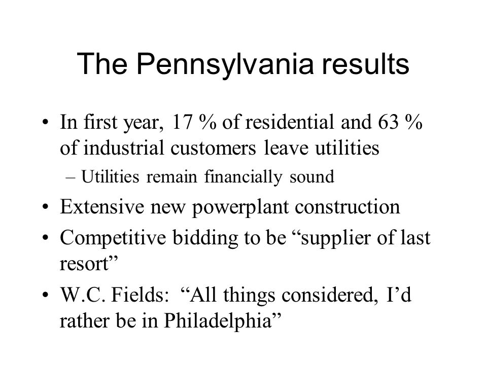 The Pennsylvania results In first year, 17 % of residential and 63 % of industrial customers leave utilities –Utilities remain financially sound Extensive new powerplant construction Competitive bidding to be supplier of last resort W.C.