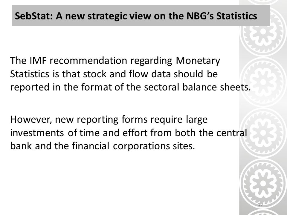 SebStat: A new strategic view on the NBG's Statistics The IMF recommendation regarding Monetary Statistics is that stock and flow data should be reported in the format of the sectoral balance sheets.