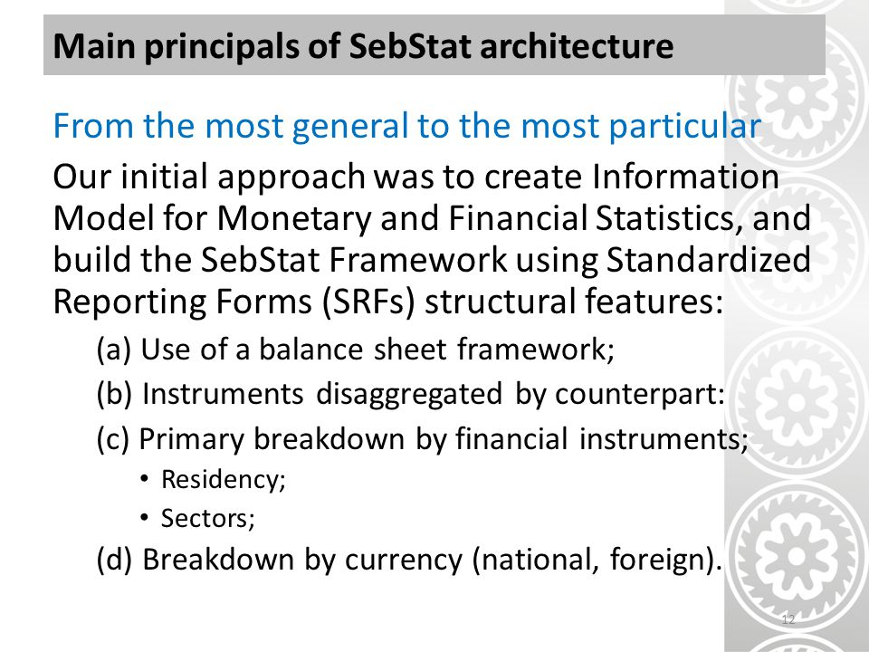 Main principals of SebStat architecture From the most general to the most particular Our initial approach was to create Information Model for Monetary and Financial Statistics, and build the SebStat Framework using Standardized Reporting Forms (SRFs) structural features: (a) Use of a balance sheet framework; (b) Instruments disaggregated by counterpart: (c) Primary breakdown by financial instruments; Residency; Sectors; (d) Breakdown by currency (national, foreign).