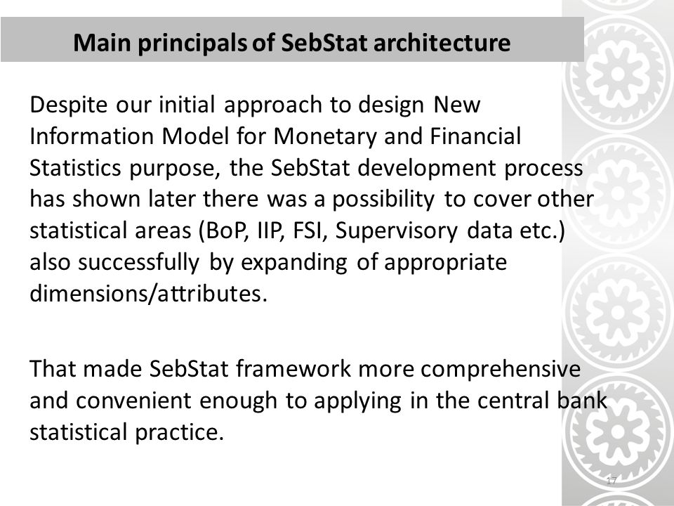 Despite our initial approach to design New Information Model for Monetary and Financial Statistics purpose, the SebStat development process has shown later there was a possibility to cover other statistical areas (BoP, IIP, FSI, Supervisory data etc.) also successfully by expanding of appropriate dimensions/attributes.