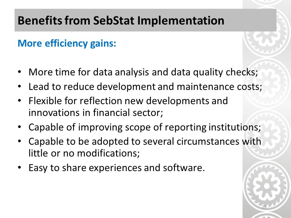 Benefits from SebStat Implementation More efficiency gains: More time for data analysis and data quality checks; Lead to reduce development and maintenance costs; Flexible for reflection new developments and innovations in financial sector; Capable of improving scope of reporting institutions; Capable to be adopted to several circumstances with little or no modifications; Easy to share experiences and software.