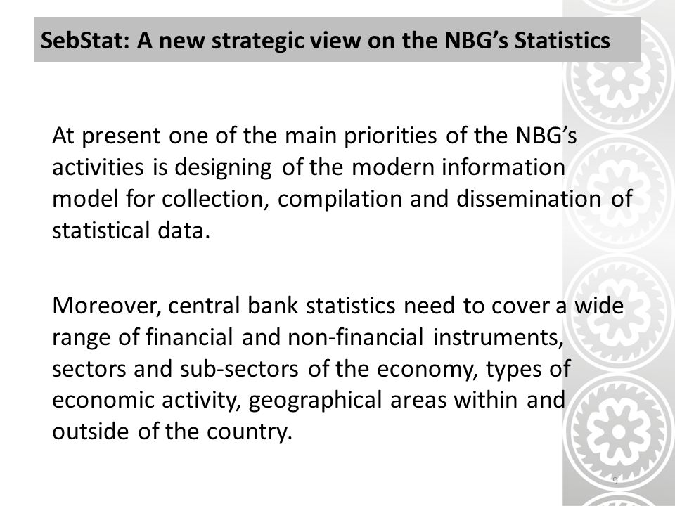 SebStat: A new strategic view on the NBG's Statistics At present one of the main priorities of the NBG's activities is designing of the modern information model for collection, compilation and dissemination of statistical data.