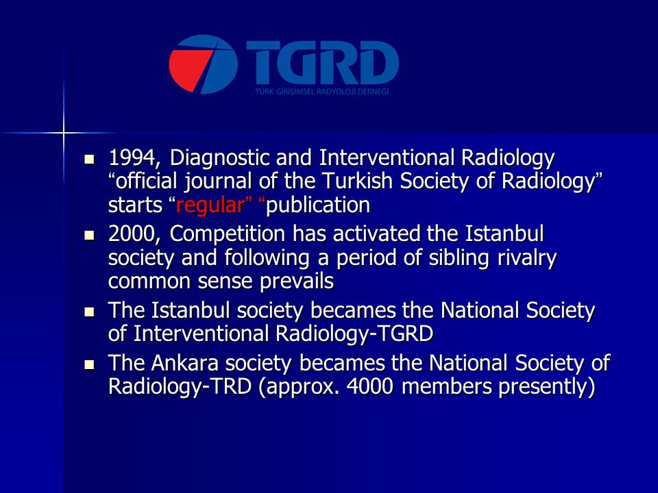 1994, Diagnostic and Interventional Radiology official journal of the Turkish Society of Radiology starts regular publication 1994, Diagnostic and Interventional Radiology official journal of the Turkish Society of Radiology starts regular publication 2000, Competition has activated the Istanbul society and following a period of sibling rivalry common sense prevails 2000, Competition has activated the Istanbul society and following a period of sibling rivalry common sense prevails The Istanbul society becames the National Society of Interventional Radiology-TGRD The Istanbul society becames the National Society of Interventional Radiology-TGRD The Ankara society becames the National Society of Radiology-TRD (approx.