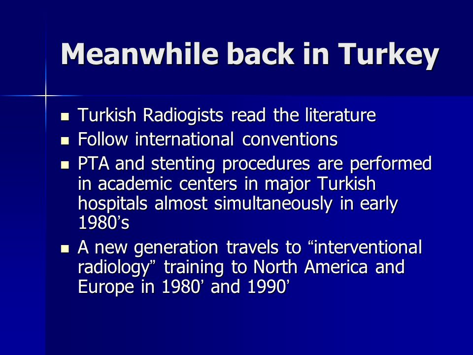 Meanwhile back in Turkey Turkish Radiogists read the literature Turkish Radiogists read the literature Follow international conventions Follow international conventions PTA and stenting procedures are performed in academic centers in major Turkish hospitals almost simultaneously in early 1980's PTA and stenting procedures are performed in academic centers in major Turkish hospitals almost simultaneously in early 1980's A new generation travels to interventional radiology training to North America and Europe in 1980' and 1990' A new generation travels to interventional radiology training to North America and Europe in 1980' and 1990'