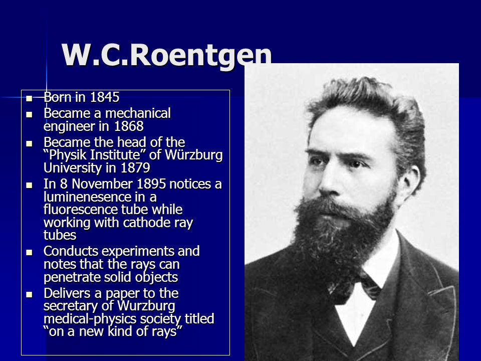W.C.Roentgen Born in 1845 Born in 1845 Became a mechanical engineer in 1868 Became a mechanical engineer in 1868 Became the head of the Physik Institute of Würzburg University in 1879 Became the head of the Physik Institute of Würzburg University in 1879 In 8 November 1895 notices a luminenesence in a fluorescence tube while working with cathode ray tubes In 8 November 1895 notices a luminenesence in a fluorescence tube while working with cathode ray tubes Conducts experiments and notes that the rays can penetrate solid objects Conducts experiments and notes that the rays can penetrate solid objects Delivers a paper to the secretary of Wurzburg medical-physics society titled on a new kind of rays Delivers a paper to the secretary of Wurzburg medical-physics society titled on a new kind of rays