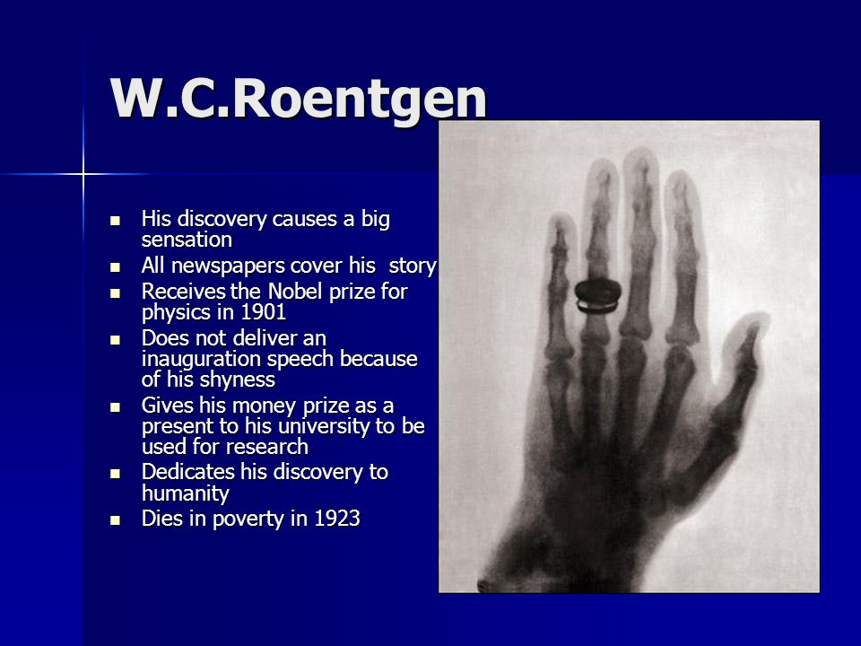 W.C.Roentgen His discovery causes a big sensation His discovery causes a big sensation All newspapers cover his story All newspapers cover his story Receives the Nobel prize for physics in 1901 Receives the Nobel prize for physics in 1901 Does not deliver an inauguration speech because of his shyness Does not deliver an inauguration speech because of his shyness Gives his money prize as a present to his university to be used for research Gives his money prize as a present to his university to be used for research Dedicates his discovery to humanity Dedicates his discovery to humanity Dies in poverty in 1923 Dies in poverty in 1923