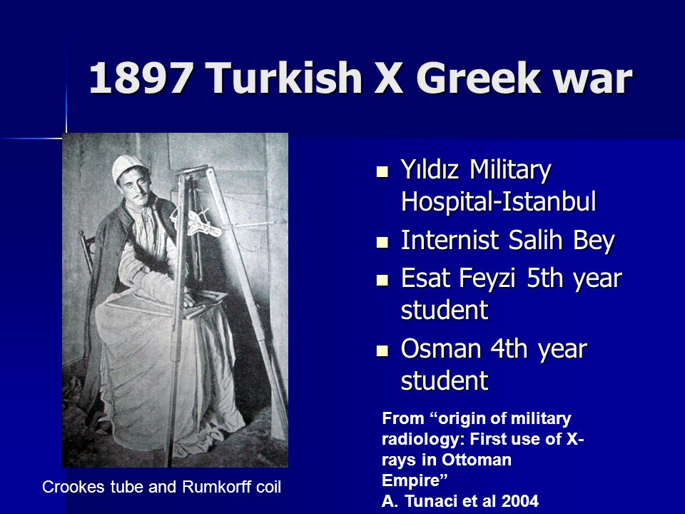 1897 Turkish X Greek war Yıldız Military Hospital-Istanbul Yıldız Military Hospital-Istanbul Internist Salih Bey Internist Salih Bey Esat Feyzi 5th year student Esat Feyzi 5th year student Osman 4th year student Osman 4th year student Crookes tube and Rumkorff coil From origin of military radiology: First use of X- rays in Ottoman Empire A.