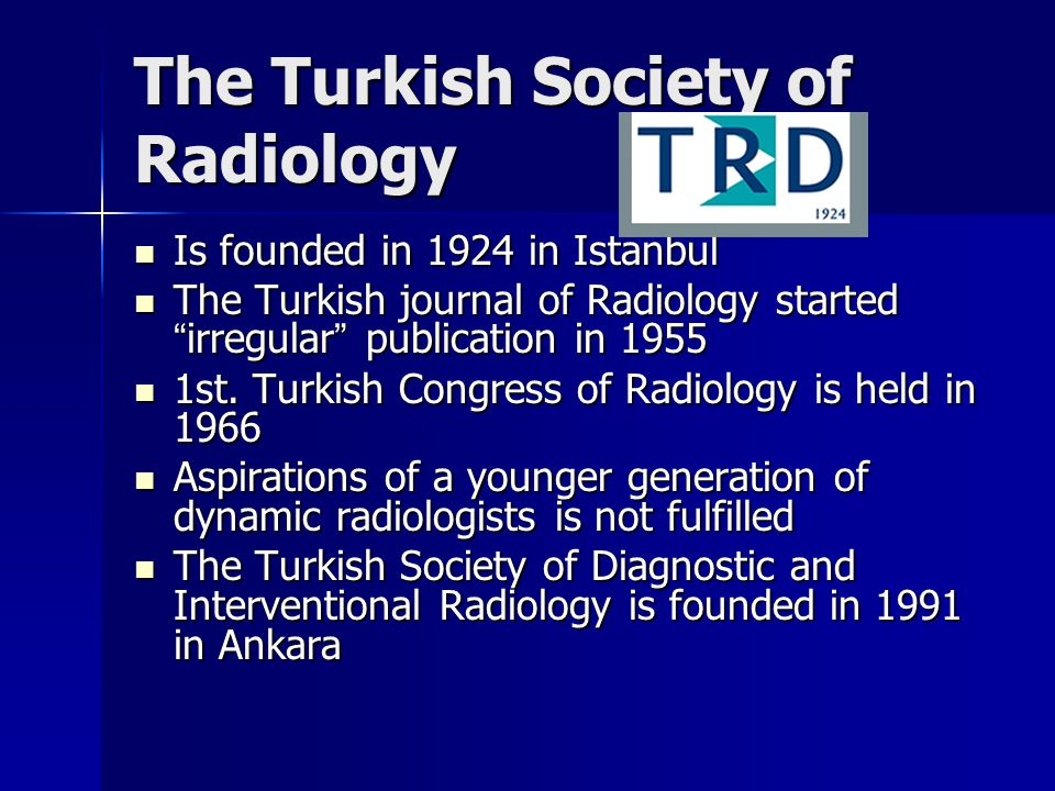 The Turkish Society of Radiology Is founded in 1924 in Istanbul Is founded in 1924 in Istanbul The Turkish journal of Radiology started irregular publication in 1955 The Turkish journal of Radiology started irregular publication in 1955 1st.